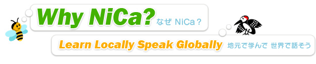 Why NiCa? なぜ NiCa? Learn Locally Speak Globally 地元で学んで 世界で話そう
